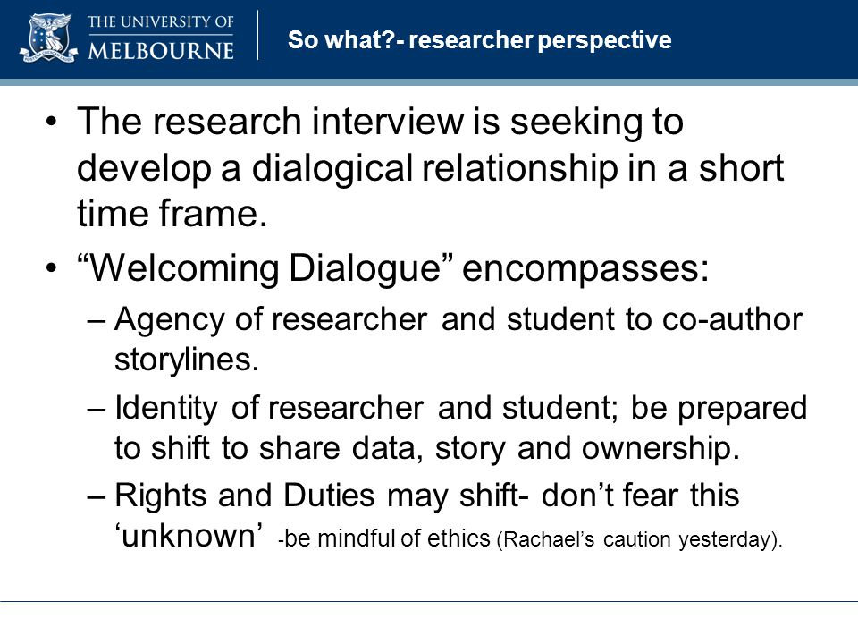 So what - researcher perspective The research interview is seeking to develop a dialogical relationship in a short time frame.