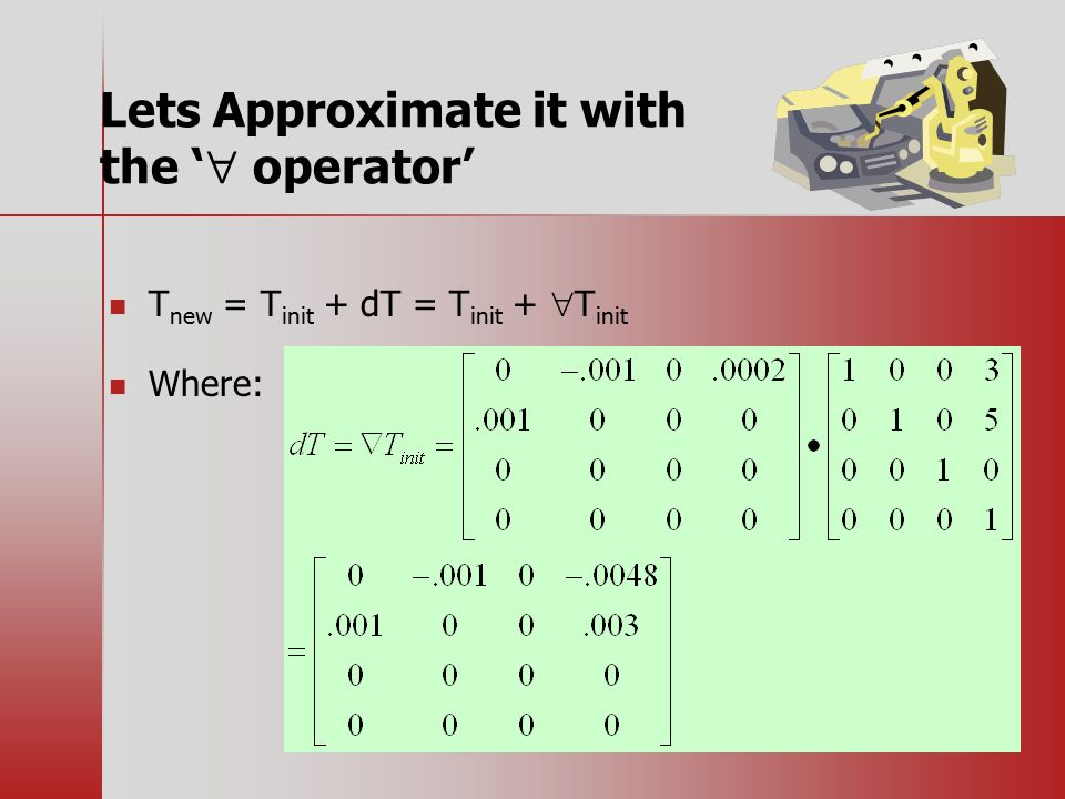Lets Approximate it with the '  operator' T new = T init + dT = T init +  T init Where: