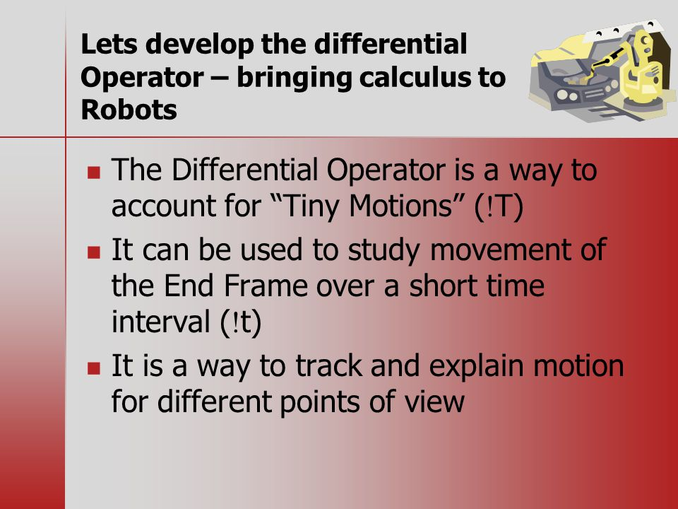 Lets develop the differential Operator – bringing calculus to Robots The Differential Operator is a way to account for Tiny Motions (  T) It can be used to study movement of the End Frame over a short time interval (  t) It is a way to track and explain motion for different points of view