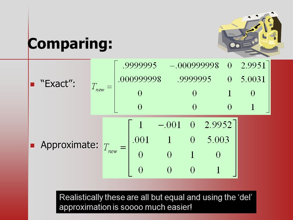 Comparing: Exact : Exact : Approximate: Approximate: Realistically these are all but equal and using the 'del' approximation is soooo much easier!
