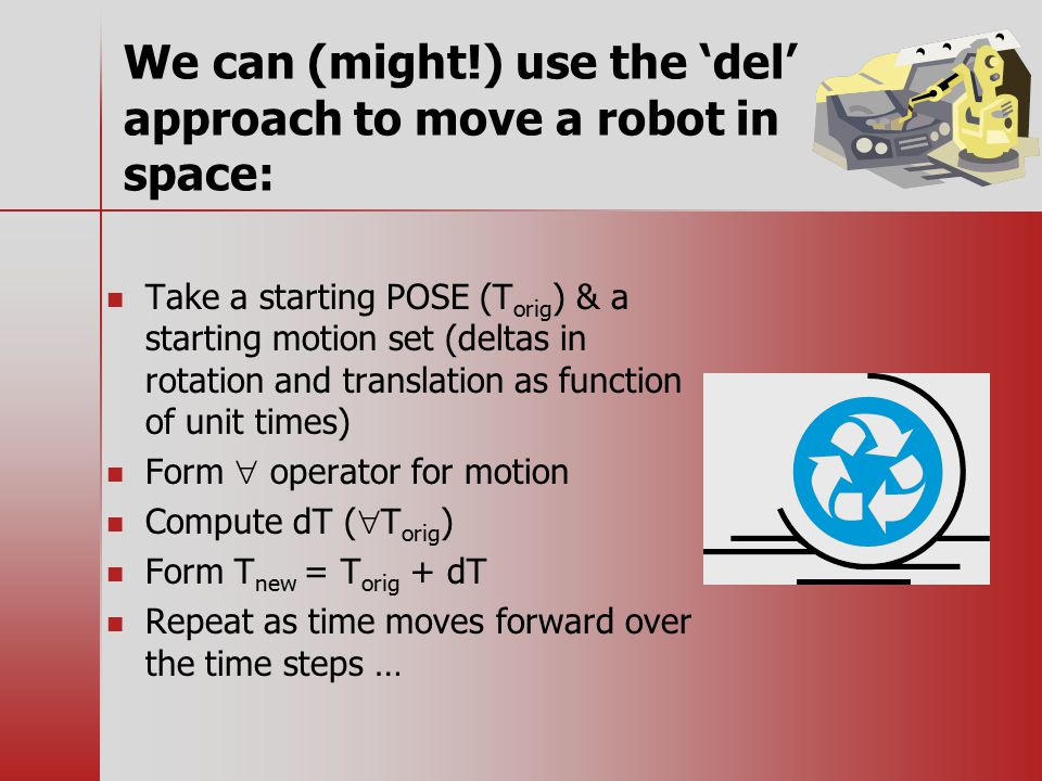 We can (might!) use the 'del' approach to move a robot in space: Take a starting POSE (T orig ) & a starting motion set (deltas in rotation and translation as function of unit times) Form  operator for motion Compute dT (  T orig ) Form T new = T orig + dT Repeat as time moves forward over the time steps …