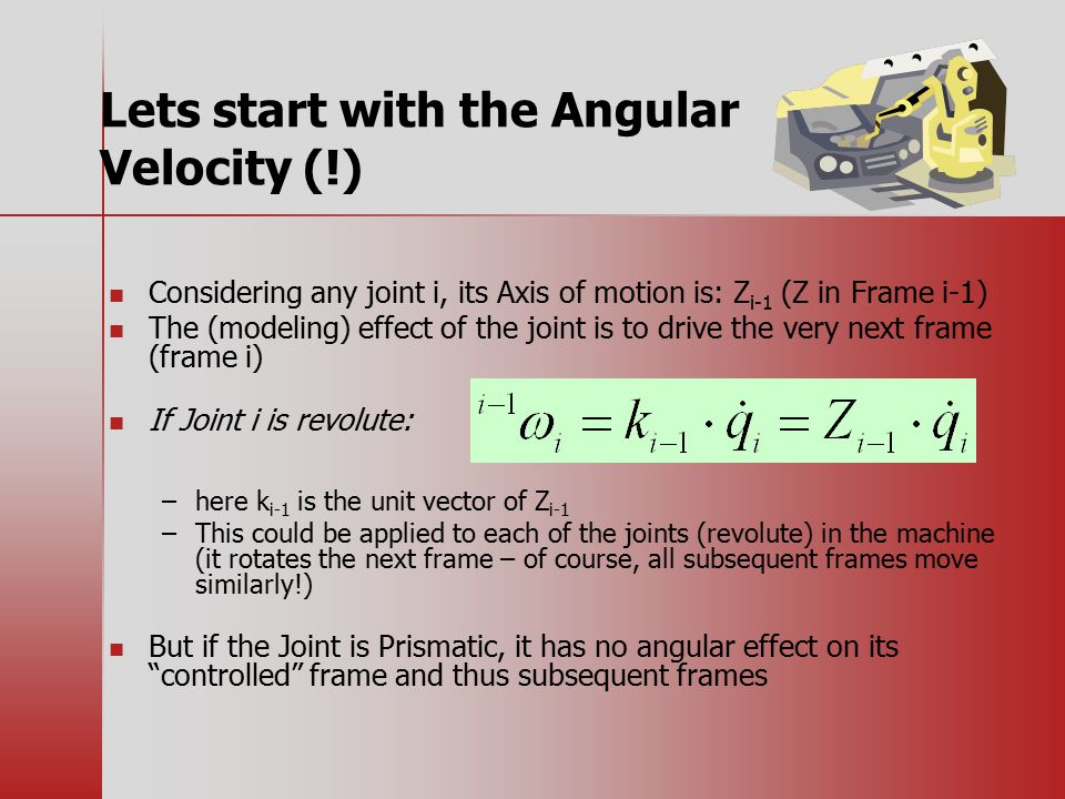Lets start with the Angular Velocity (!) Considering any joint i, its Axis of motion is: Z i-1 (Z in Frame i-1) The (modeling) effect of the joint is to drive the very next frame (frame i) If Joint i is revolute: – –here k i-1 is the unit vector of Z i-1 – –This could be applied to each of the joints (revolute) in the machine (it rotates the next frame – of course, all subsequent frames move similarly!) But if the Joint is Prismatic, it has no angular effect on its controlled frame and thus subsequent frames