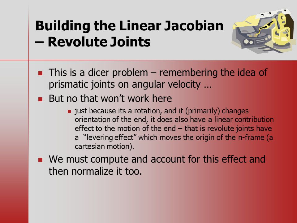 Building the Linear Jacobian – Revolute Joints This is a dicer problem – remembering the idea of prismatic joints on angular velocity … But no that won't work here just because its a rotation, and it (primarily) changes orientation of the end, it does also have a linear contribution effect to the motion of the end – that is revolute joints have a levering effect which moves the origin of the n-frame (a cartesian motion).