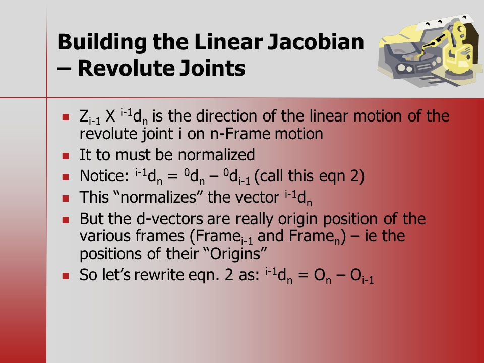 Building the Linear Jacobian – Revolute Joints Z i-1 X i-1 d n is the direction of the linear motion of the revolute joint i on n-Frame motion It to must be normalized Notice: i-1 d n = 0 d n – 0 d i-1 (call this eqn 2) This normalizes the vector i-1 d n But the d-vectors are really origin position of the various frames (Frame i-1 and Frame n ) – ie the positions of their Origins So let's rewrite eqn.