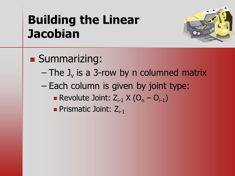 Building the Linear Jacobian Summarizing: – –The J v is a 3-row by n columned matrix – –Each column is given by joint type: Revolute Joint: Z i-1 X (O n – O i-1 ) Prismatic Joint: Z i-1