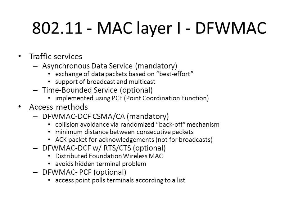 MAC layer I - DFWMAC Traffic services – Asynchronous Data Service (mandatory) exchange of data packets based on best-effort support of broadcast and multicast – Time-Bounded Service (optional) implemented using PCF (Point Coordination Function) Access methods – DFWMAC-DCF CSMA/CA (mandatory) collision avoidance via randomized back-off mechanism minimum distance between consecutive packets ACK packet for acknowledgements (not for broadcasts) – DFWMAC-DCF w/ RTS/CTS (optional) Distributed Foundation Wireless MAC avoids hidden terminal problem – DFWMAC- PCF (optional) access point polls terminals according to a list