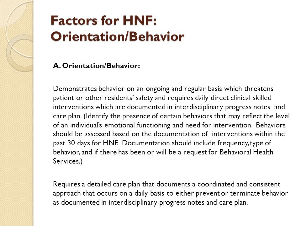 Factors for HNF: Orientation/Behavior A. Orientation/Behavior: Demonstrates behavior on an ongoing and regular basis which threatens patient or other