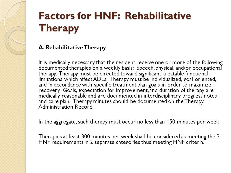 Factors for HNF: Rehabilitative Therapy A. Rehabilitative Therapy It is medically necessary that the resident receive one or more of the following doc
