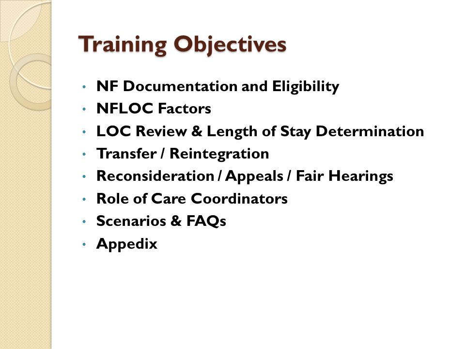 Training Objectives NF Documentation and Eligibility NFLOC Factors LOC Review & Length of Stay Determination Transfer / Reintegration Reconsideration