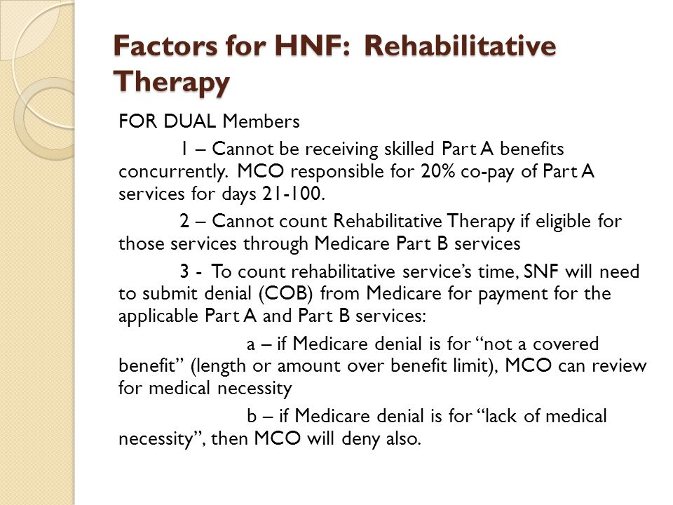 Factors for HNF: Rehabilitative Therapy FOR DUAL Members 1 – Cannot be receiving skilled Part A benefits concurrently. MCO responsible for 20% co-pay