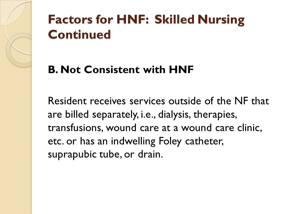 Factors for HNF: Skilled Nursing Continued B. Not Consistent with HNF Resident receives services outside of the NF that are billed separately, i.e., d