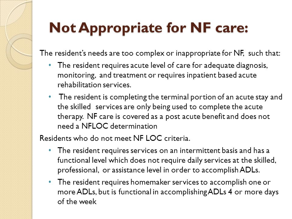 Not Appropriate for NF care: The resident's needs are too complex or inappropriate for NF, such that: The resident requires acute level of care for ad