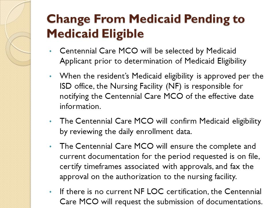 Change From Medicaid Pending to Medicaid Eligible Centennial Care MCO will be selected by Medicaid Applicant prior to determination of Medicaid Eligib