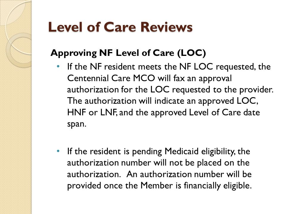 Level of Care Reviews Approving NF Level of Care (LOC) If the NF resident meets the NF LOC requested, the Centennial Care MCO will fax an approval aut