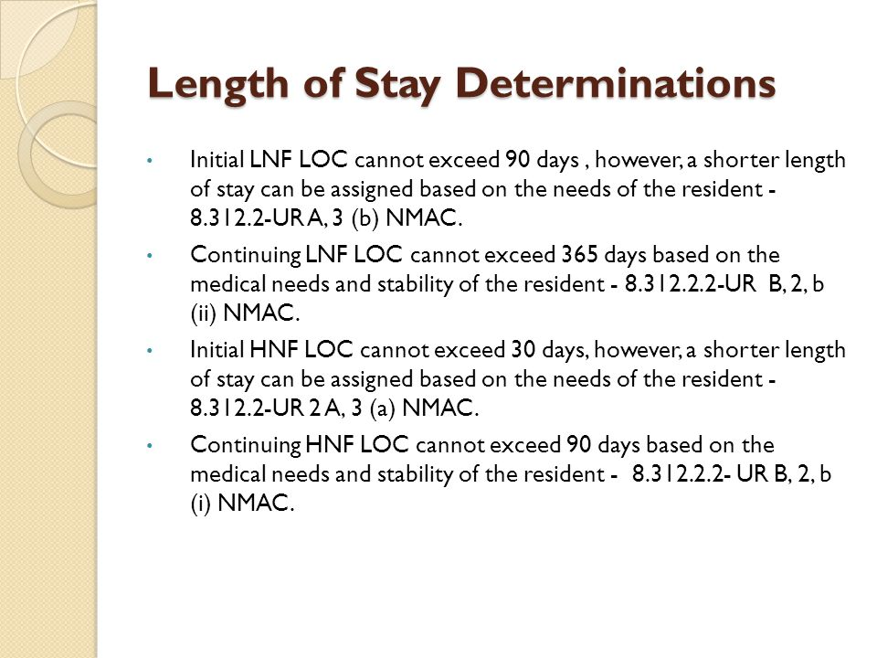 Length of Stay Determinations Initial LNF LOC cannot exceed 90 days, however, a shorter length of stay can be assigned based on the needs of the resid
