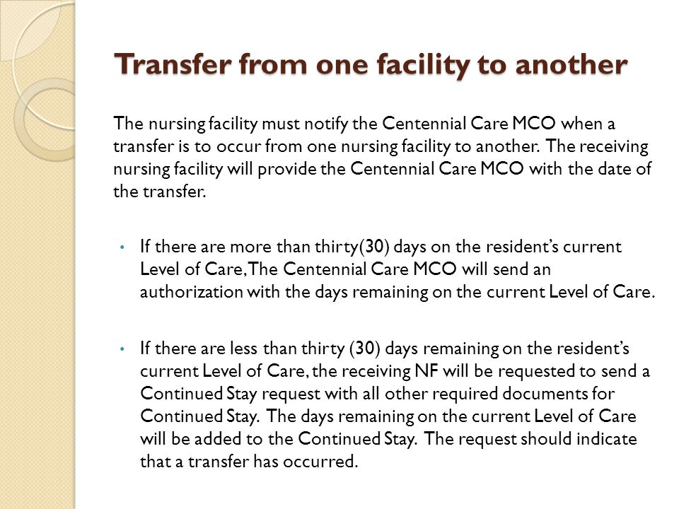 Transfer from one facility to another The nursing facility must notify the Centennial Care MCO when a transfer is to occur from one nursing facility t