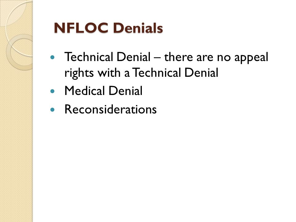 NFLOC Denials NFLOC Denials Technical Denial – there are no appeal rights with a Technical Denial Medical Denial Reconsiderations
