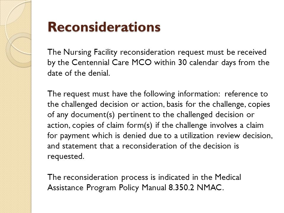 Reconsiderations The Nursing Facility reconsideration request must be received by the Centennial Care MCO within 30 calendar days from the date of the