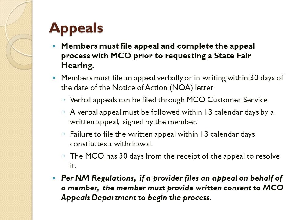 Appeals Members must file appeal and complete the appeal process with MCO prior to requesting a State Fair Hearing. Members must file an appeal verbal