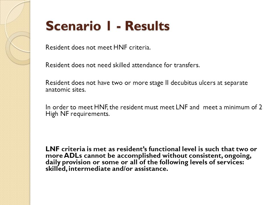Scenario 1 - Results Resident does not meet HNF criteria. Resident does not need skilled attendance for transfers. Resident does not have two or more