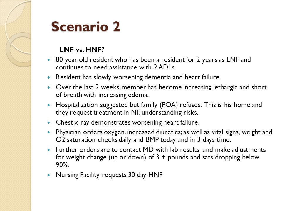Scenario 2 Scenario 2 LNF vs. HNF? 80 year old resident who has been a resident for 2 years as LNF and continues to need assistance with 2 ADLs. Resid
