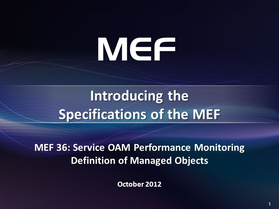 1 MEF 36: Service OAM Performance Monitoring Definition of Managed Objects October 2012 Introducing the Specifications of the MEF