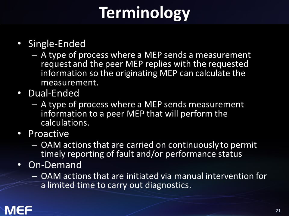 21 Terminology Single-Ended – A type of process where a MEP sends a measurement request and the peer MEP replies with the requested information so the originating MEP can calculate the measurement.