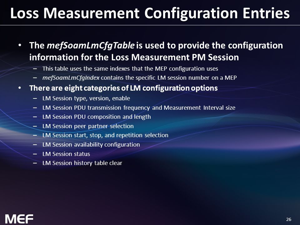 26 Loss Measurement Configuration Entries The mefSoamLmCfgTable is used to provide the configuration information for the Loss Measurement PM Session – This table uses the same indexes that the MEP configuration uses – mefSoamLmCfgIndex contains the specific LM session number on a MEP There are eight categories of LM configuration options – LM Session type, version, enable – LM Session PDU transmission frequency and Measurement Interval size – LM Session PDU composition and length – LM Session peer partner selection – LM Session start, stop, and repetition selection – LM Session availability configuration – LM Session status – LM Session history table clear
