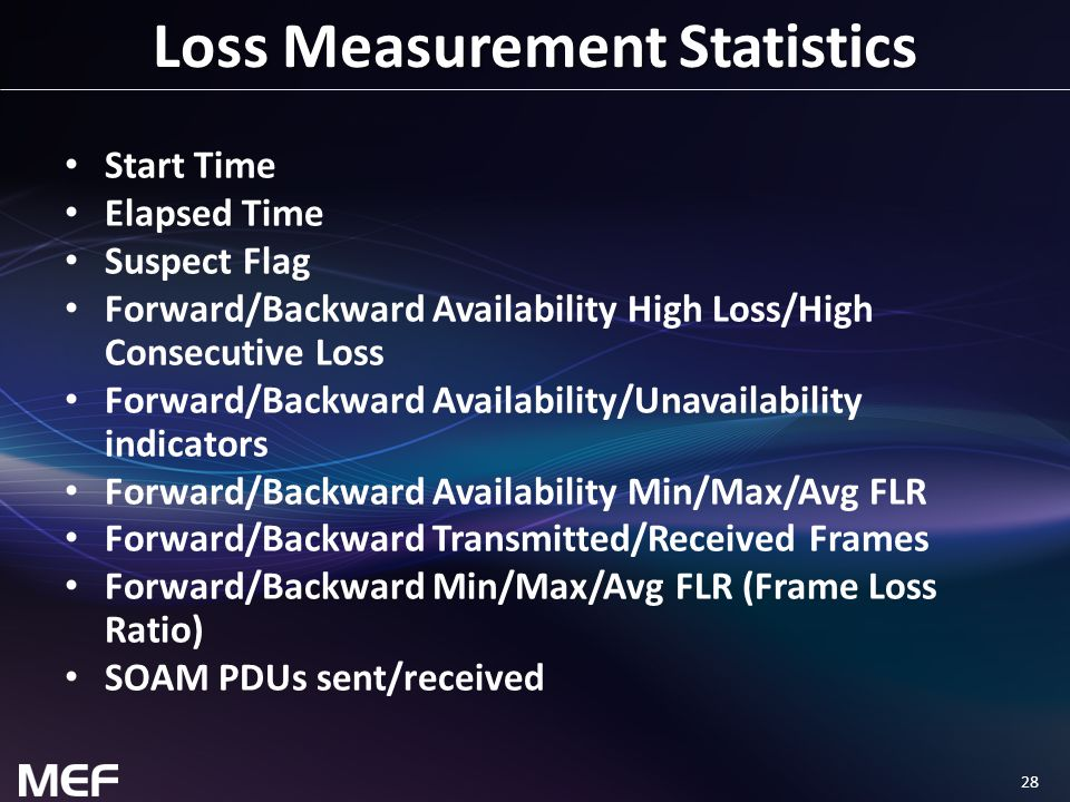 28 Loss Measurement Statistics Start Time Elapsed Time Suspect Flag Forward/Backward Availability High Loss/High Consecutive Loss Forward/Backward Availability/Unavailability indicators Forward/Backward Availability Min/Max/Avg FLR Forward/Backward Transmitted/Received Frames Forward/Backward Min/Max/Avg FLR (Frame Loss Ratio) SOAM PDUs sent/received