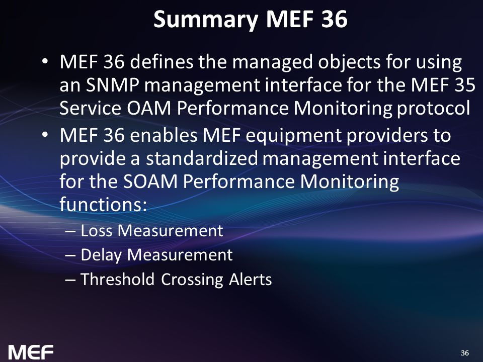 36 Summary MEF 36 MEF 36 defines the managed objects for using an SNMP management interface for the MEF 35 Service OAM Performance Monitoring protocol MEF 36 enables MEF equipment providers to provide a standardized management interface for the SOAM Performance Monitoring functions: – Loss Measurement – Delay Measurement – Threshold Crossing Alerts