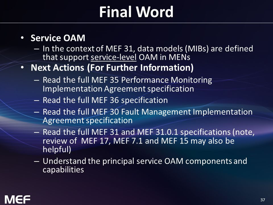 37 Final Word Service OAM – In the context of MEF 31, data models (MIBs) are defined that support service-level OAM in MENs Next Actions (For Further Information) – Read the full MEF 35 Performance Monitoring Implementation Agreement specification – Read the full MEF 36 specification – Read the full MEF 30 Fault Management Implementation Agreement specification – Read the full MEF 31 and MEF 31.0.1 specifications (note, review of MEF 17, MEF 7.1 and MEF 15 may also be helpful) – Understand the principal service OAM components and capabilities