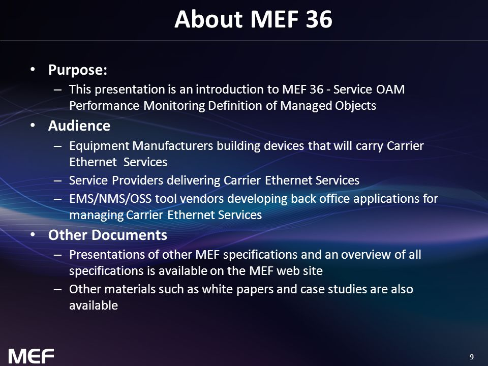9 About MEF 36 Purpose: – This presentation is an introduction to MEF 36 - Service OAM Performance Monitoring Definition of Managed Objects Audience – Equipment Manufacturers building devices that will carry Carrier Ethernet Services – Service Providers delivering Carrier Ethernet Services – EMS/NMS/OSS tool vendors developing back office applications for managing Carrier Ethernet Services Other Documents – Presentations of other MEF specifications and an overview of all specifications is available on the MEF web site – Other materials such as white papers and case studies are also available