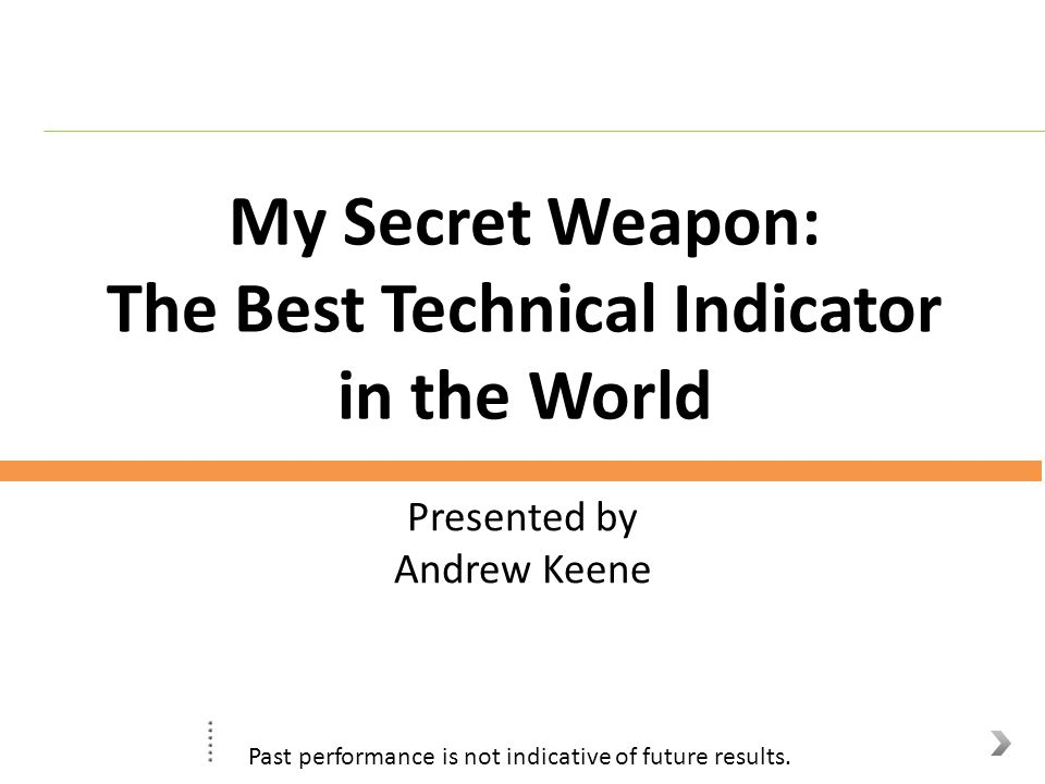 My Secret Weapon: The Best Technical Indicator in the World Presented by Andrew Keene Past performance is not indicative of future results.
