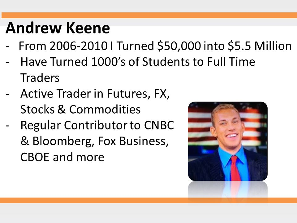 Andrew Keene - From 2006-2010 I Turned $50,000 into $5.5 Million -Have Turned 1000's of Students to Full Time Traders -Active Trader in Futures, FX, Stocks & Commodities -Regular Contributor to CNBC & Bloomberg, Fox Business, CBOE and more