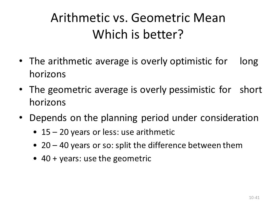 10-41 Arithmetic vs. Geometric Mean Which is better? The arithmetic average is overly optimistic for long horizons The geometric average is overly pes