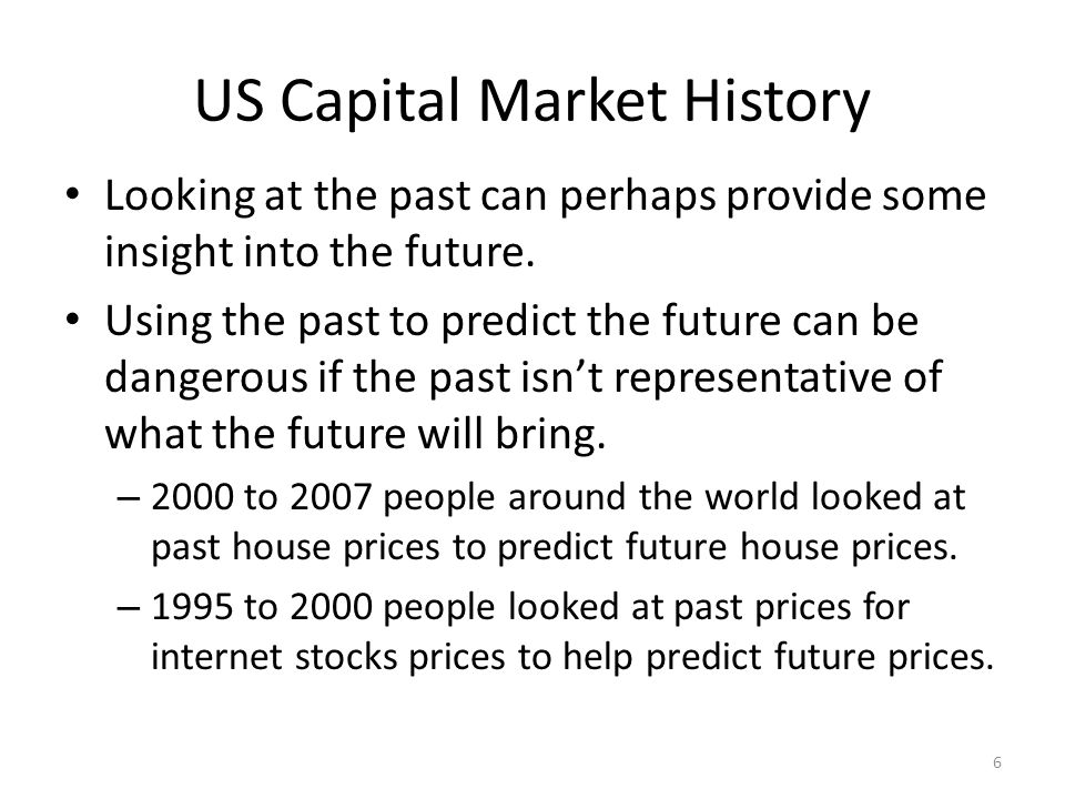 US Capital Market History Looking at the past can perhaps provide some insight into the future. Using the past to predict the future can be dangerous