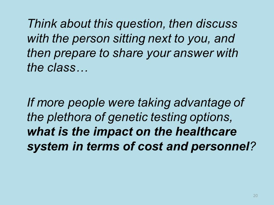 Think about this question, then discuss with the person sitting next to you, and then prepare to share your answer with the class… If more people were taking advantage of the plethora of genetic testing options, what is the impact on the healthcare system in terms of cost and personnel.