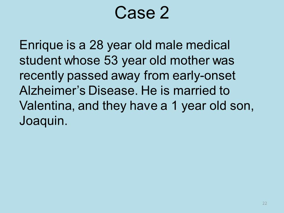 Case 2 Enrique is a 28 year old male medical student whose 53 year old mother was recently passed away from early-onset Alzheimer's Disease.