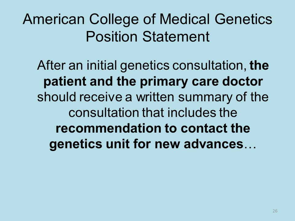 American College of Medical Genetics Position Statement After an initial genetics consultation, the patient and the primary care doctor should receive a written summary of the consultation that includes the recommendation to contact the genetics unit for new advances… 26
