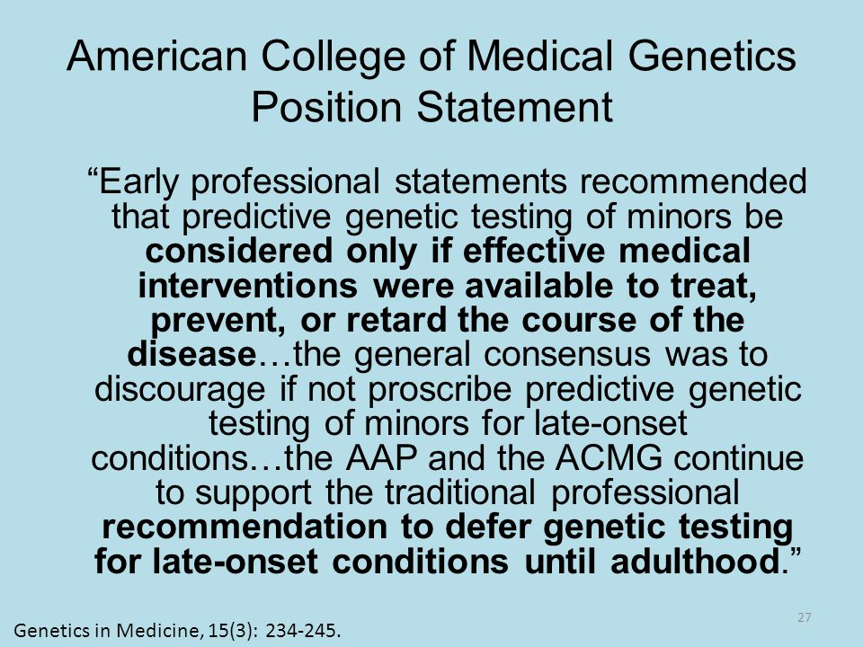 American College of Medical Genetics Position Statement Early professional statements recommended that predictive genetic testing of minors be considered only if effective medical interventions were available to treat, prevent, or retard the course of the disease…the general consensus was to discourage if not proscribe predictive genetic testing of minors for late-onset conditions…the AAP and the ACMG continue to support the traditional professional recommendation to defer genetic testing for late-onset conditions until adulthood. 27 Genetics in Medicine, 15(3): 234-245.
