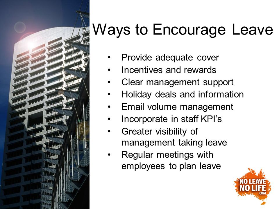 Ways to Encourage Leave Provide adequate cover Incentives and rewards Clear management support Holiday deals and information Email volume management Incorporate in staff KPI's Greater visibility of management taking leave Regular meetings with employees to plan leave