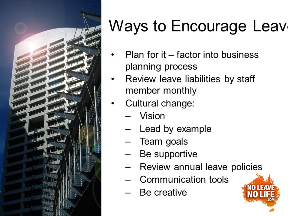 Plan for it – factor into business planning process Review leave liabilities by staff member monthly Cultural change: –Vision –Lead by example –Team goals –Be supportive –Review annual leave policies –Communication tools –Be creative Ways to Encourage Leave