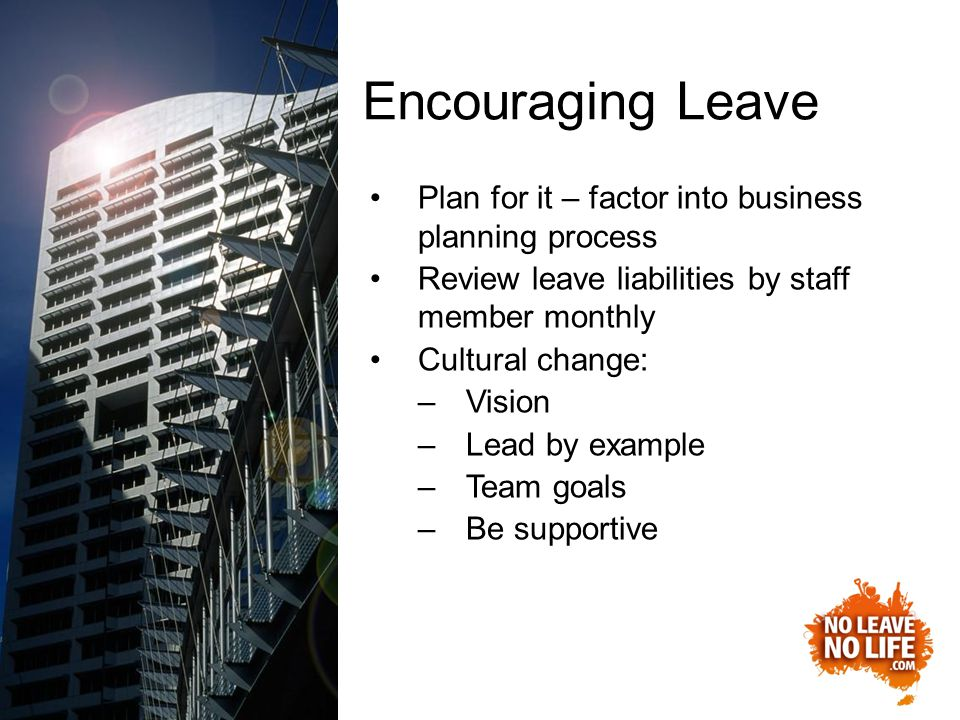 Encouraging Leave Plan for it – factor into business planning process Review leave liabilities by staff member monthly Cultural change: –Vision –Lead by example –Team goals –Be supportive