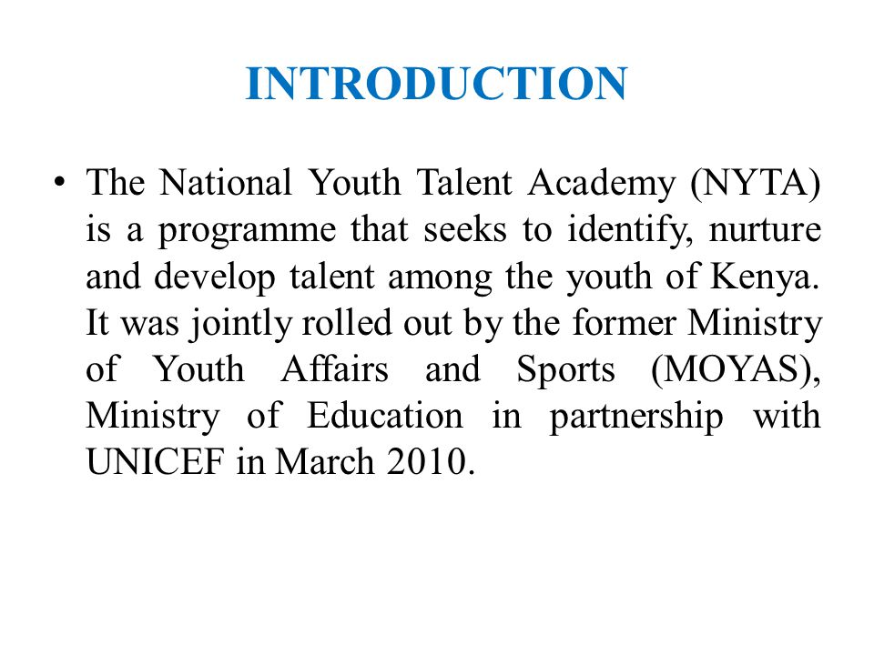 INTRODUCTION The National Youth Talent Academy (NYTA) is a programme that seeks to identify, nurture and develop talent among the youth of Kenya.