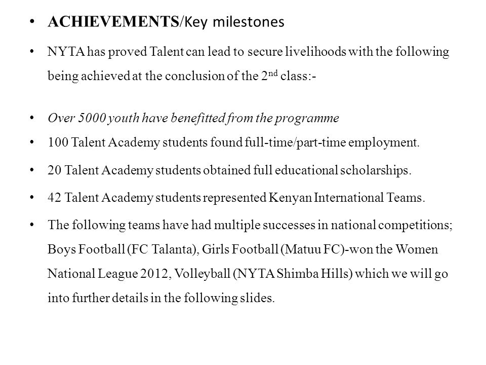 ACHIEVEMENTS/ Key milestones NYTA has proved Talent can lead to secure livelihoods with the following being achieved at the conclusion of the 2 nd class:- Over 5000 youth have benefitted from the programme 100 Talent Academy students found full-time/part-time employment.