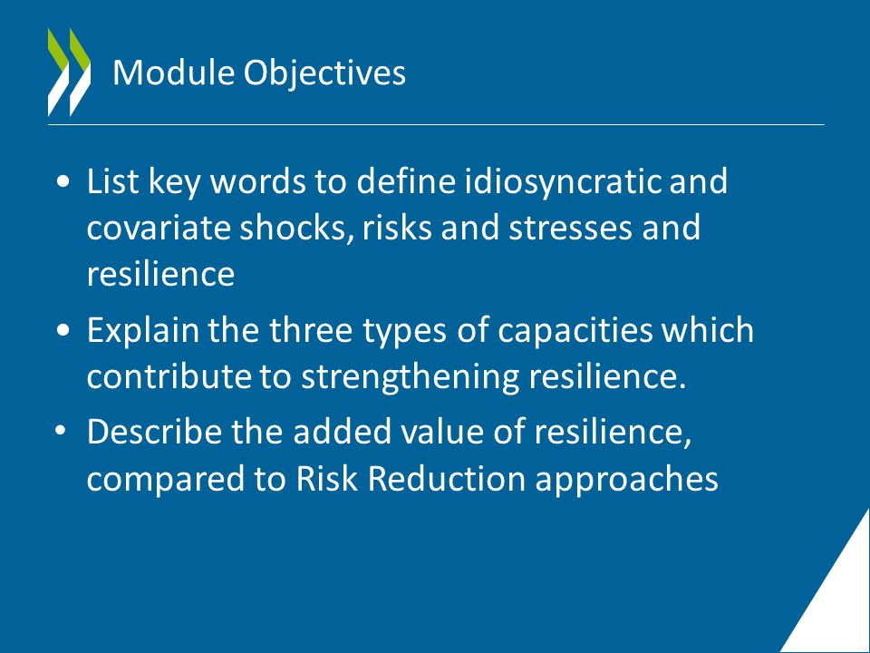 Module Objectives List key words to define idiosyncratic and covariate shocks, risks and stresses and resilience Explain the three types of capacities which contribute to strengthening resilience.