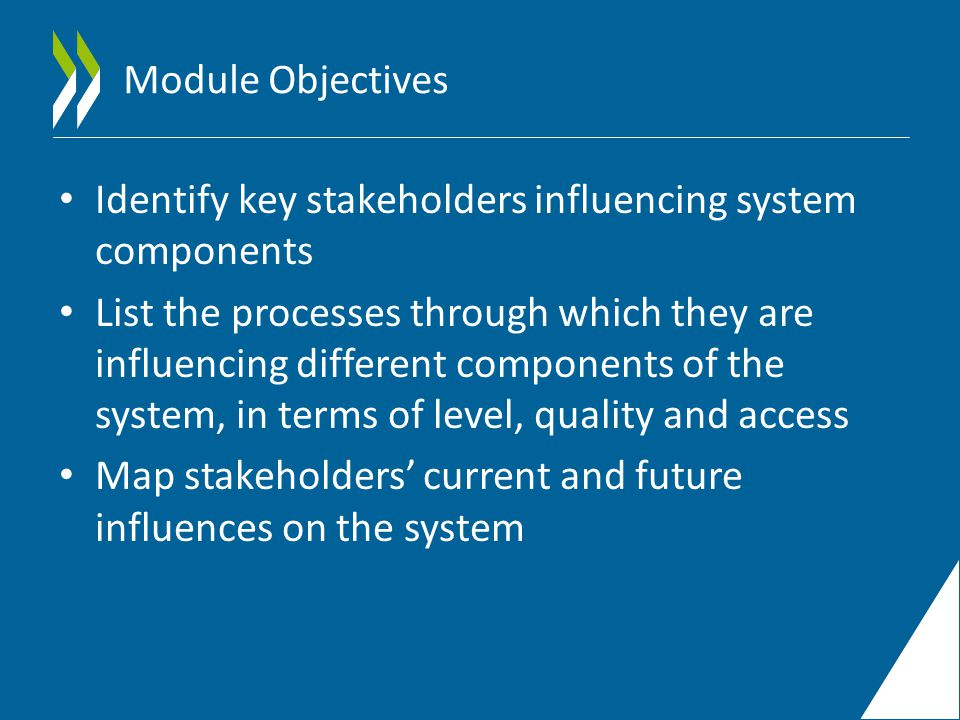 Module Objectives Identify key stakeholders influencing system components List the processes through which they are influencing different components of the system, in terms of level, quality and access Map stakeholders' current and future influences on the system