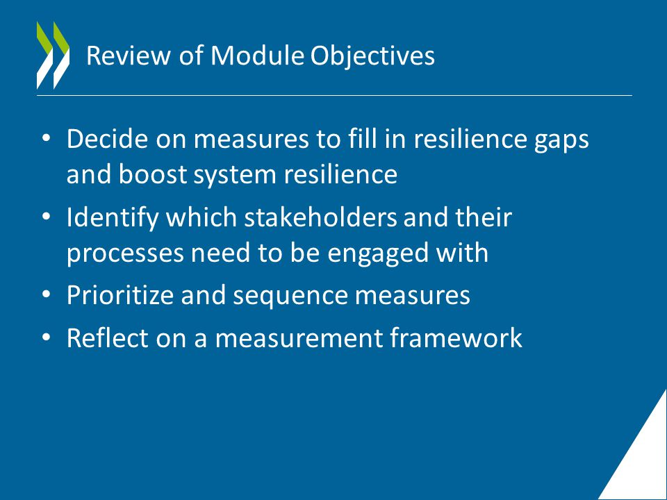 Review of Module Objectives Decide on measures to fill in resilience gaps and boost system resilience Identify which stakeholders and their processes need to be engaged with Prioritize and sequence measures Reflect on a measurement framework