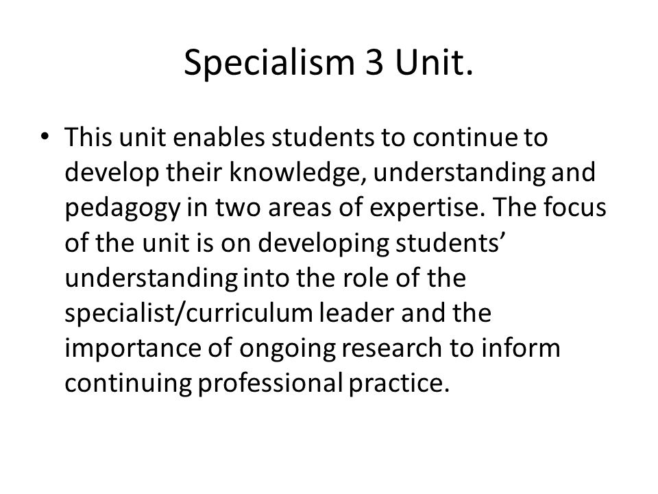 Specialism 3 Unit. This unit enables students to continue to develop their knowledge, understanding and pedagogy in two areas of expertise. The focus