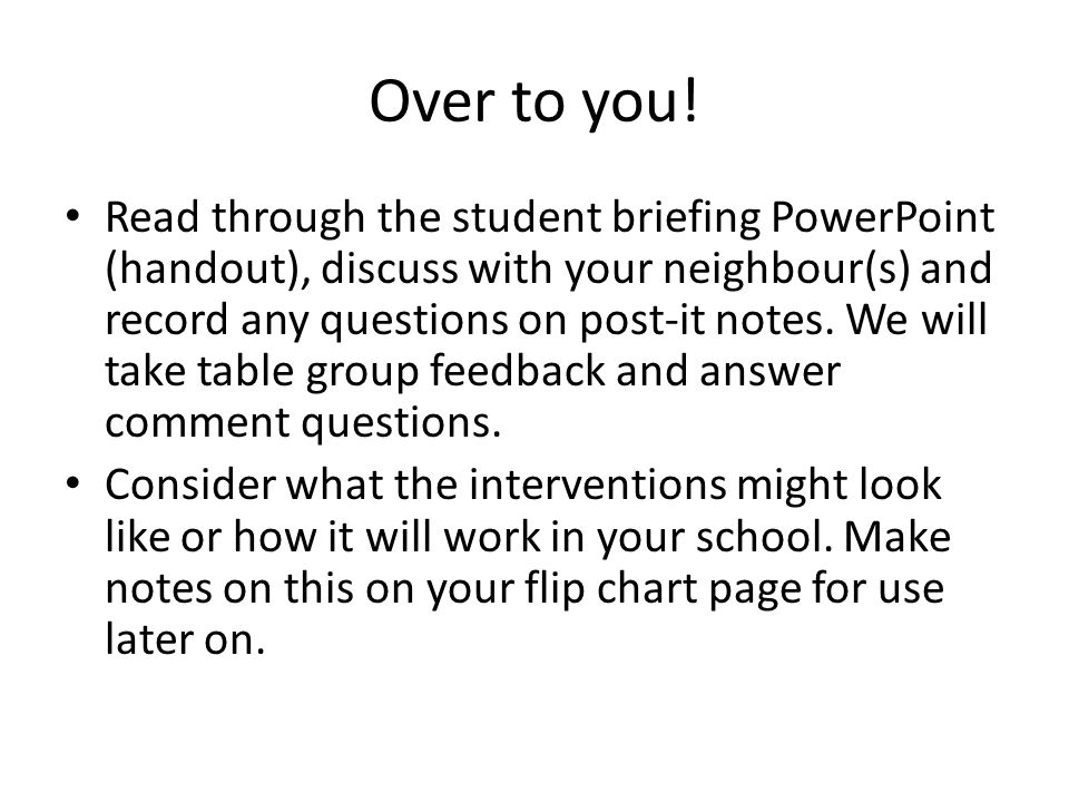 Over to you! Read through the student briefing PowerPoint (handout), discuss with your neighbour(s) and record any questions on post-it notes. We will